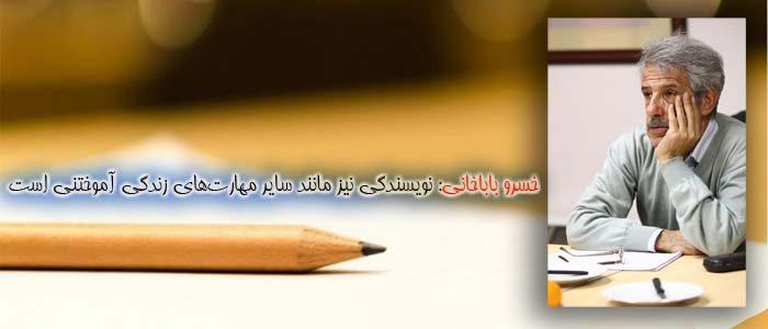 خسرو باباخانی: نویسندگی نیز مانند سایر مهارتهای زندگی آموختنی است.